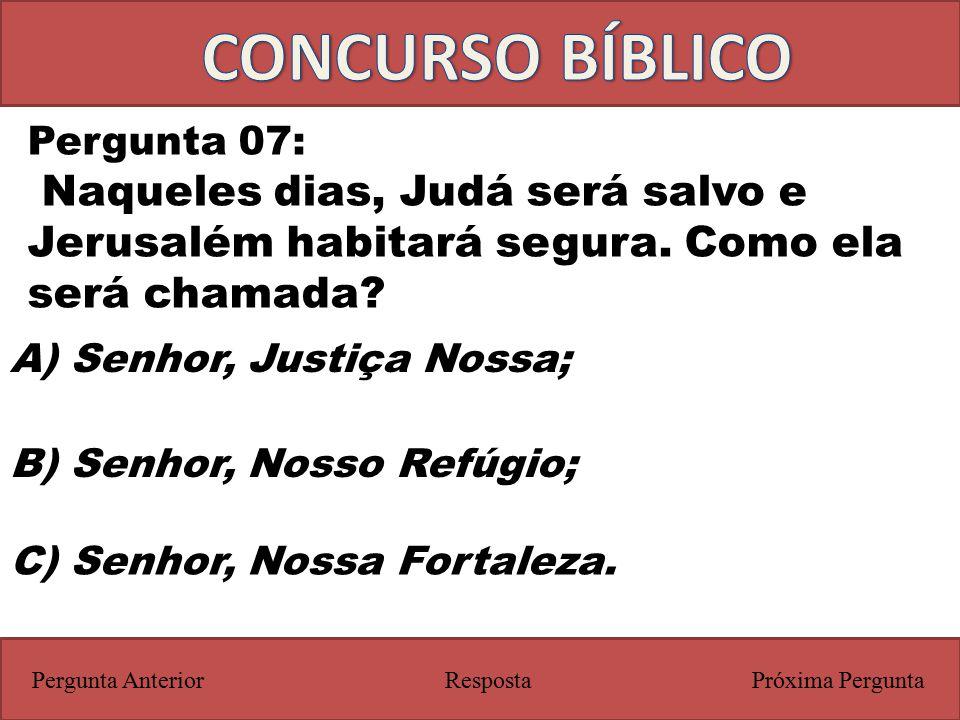 Próxima PerguntaPergunta Anterior Pergunta 07: Naqueles dias, Judá será salvo e Jerusalém habitará segura. Como ela será chamada? Resposta C) Senhor,