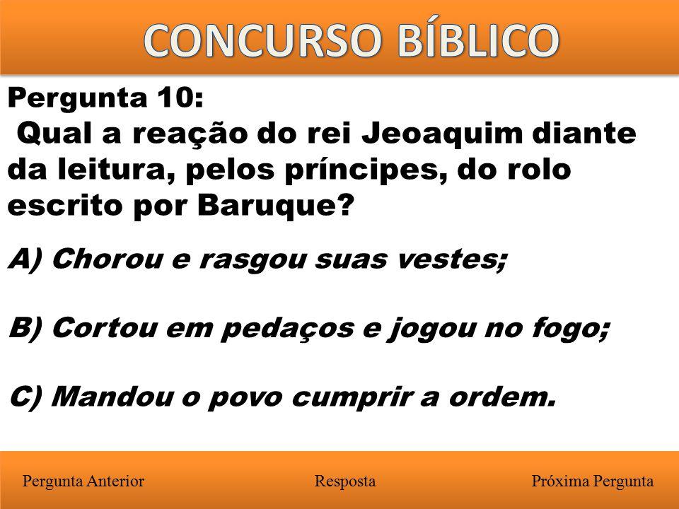 Próxima PerguntaPergunta Anterior A) Chorou e rasgou suas vestes; Pergunta 10: Qual a reação do rei Jeoaquim diante da leitura, pelos príncipes, do ro