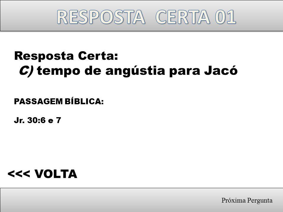 Próxima Pergunta Resposta Certa: C) tempo de angústia para Jacó PASSAGEM BÍBLICA: Jr. 30:6 e 7 <<< VOLTA