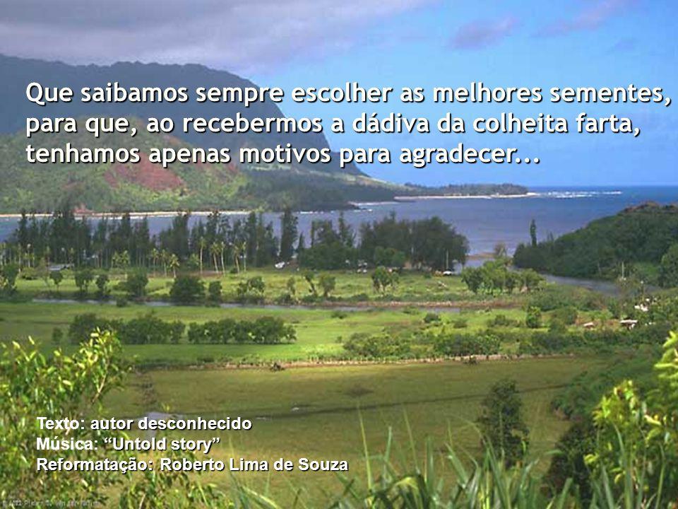 Somos semeadores conscientes no campo da vida. Diariamente, espalhamos, ao nosso redor, milhões de sementes... Essas sementes são o que fazemos e o qu