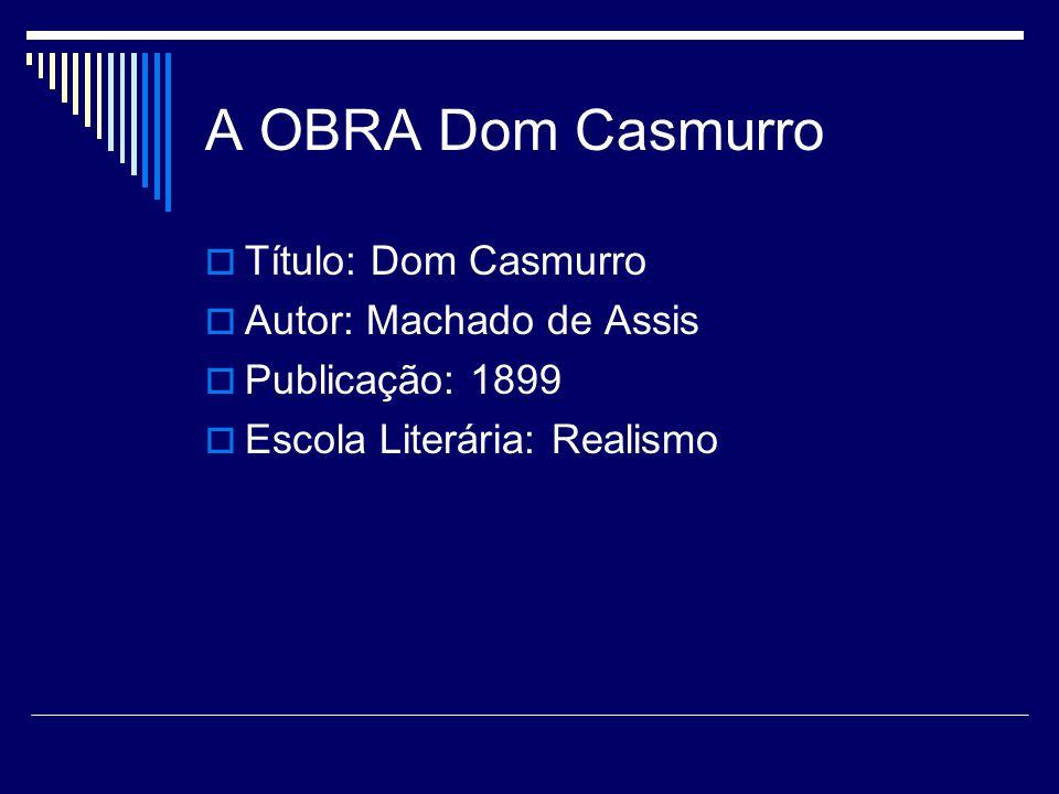 A OBRA Dom Casmurro  Título: Dom Casmurro  Autor: Machado de Assis  Publicação: 1899  Escola Literária: Realismo