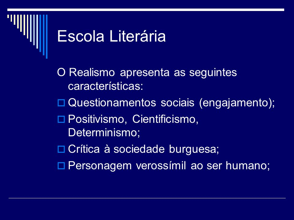 Escola Literária O Realismo apresenta as seguintes características:  Questionamentos sociais (engajamento);  Positivismo, Cientificismo, Determinismo;  Crítica à sociedade burguesa;  Personagem verossímil ao ser humano;