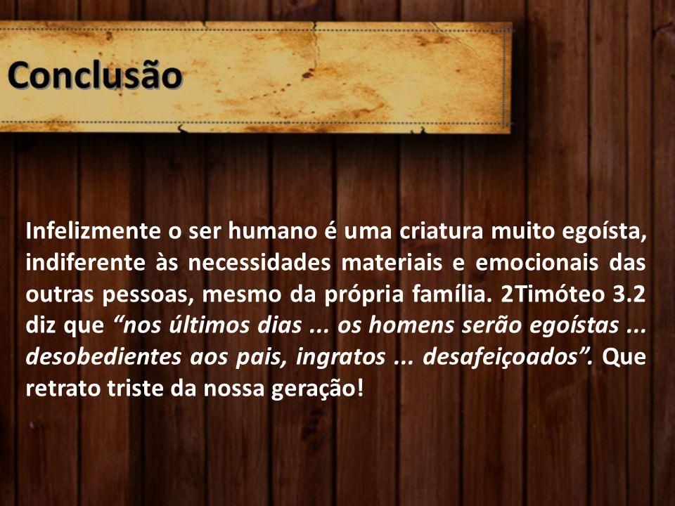 Infelizmente o ser humano é uma criatura muito egoísta, indiferente às necessidades materiais e emocionais das outras pessoas, mesmo da própria famíli