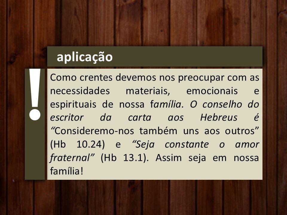 aplicação Como crentes devemos nos preocupar com as necessidades materiais, emocionais e espirituais de nossa família.