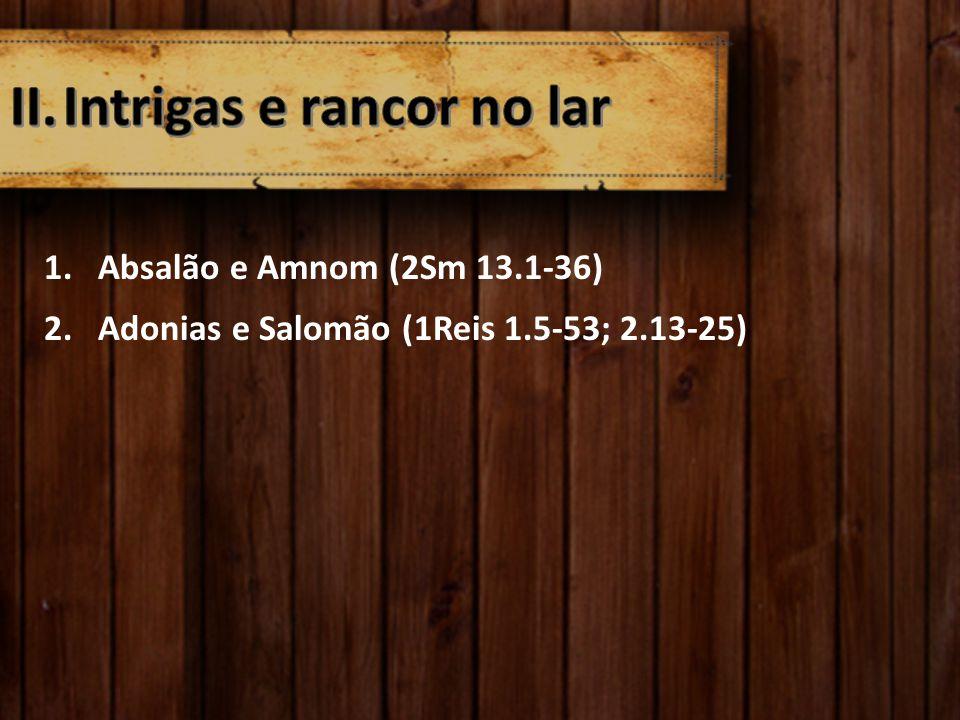 1.Absalão e Amnom (2Sm 13.1-36) 2.Adonias e Salomão (1Reis 1.5-53; 2.13-25)