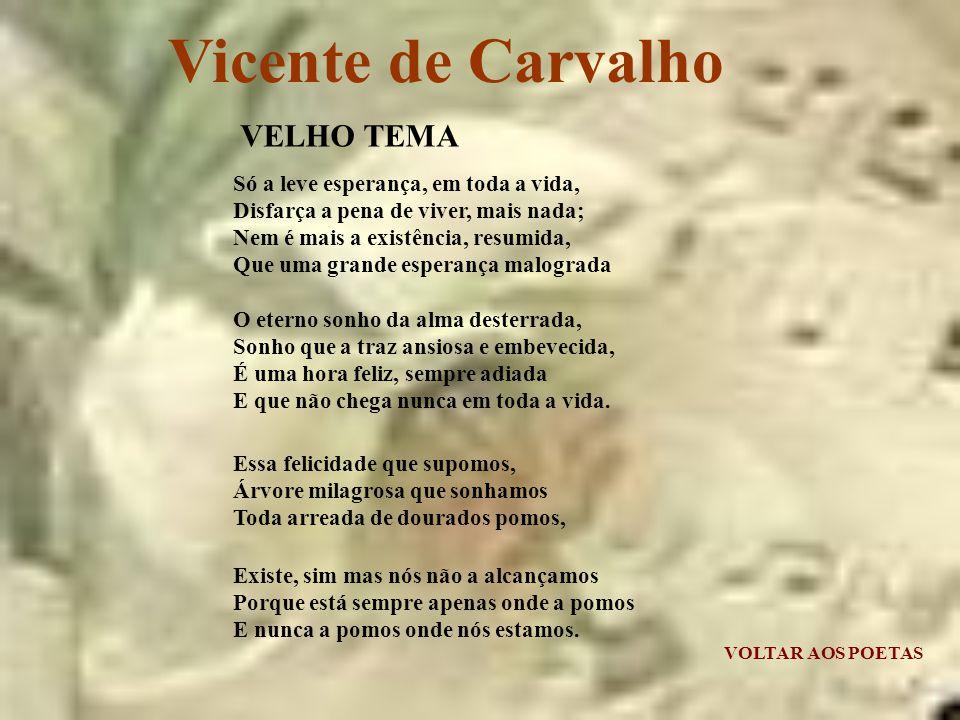 Vicente de Carvalho Só a leve esperança, em toda a vida, Disfarça a pena de viver, mais nada; Nem é mais a existência, resumida, Que uma grande esperança malograda O eterno sonho da alma desterrada, Sonho que a traz ansiosa e embevecida, É uma hora feliz, sempre adiada E que não chega nunca em toda a vida.