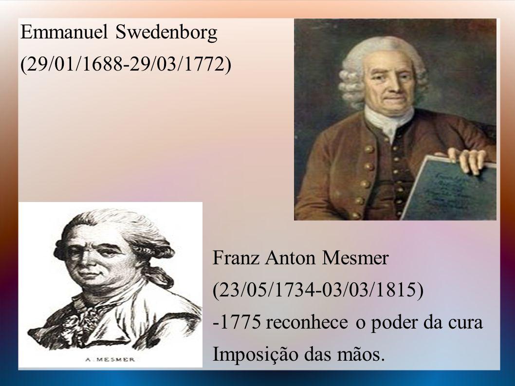 Emmanuel Swedenborg (29/01/1688-29/03/1772) Franz Anton Mesmer (23/05/1734-03/03/1815) -1775 reconhece o poder da cura Imposição das mãos.