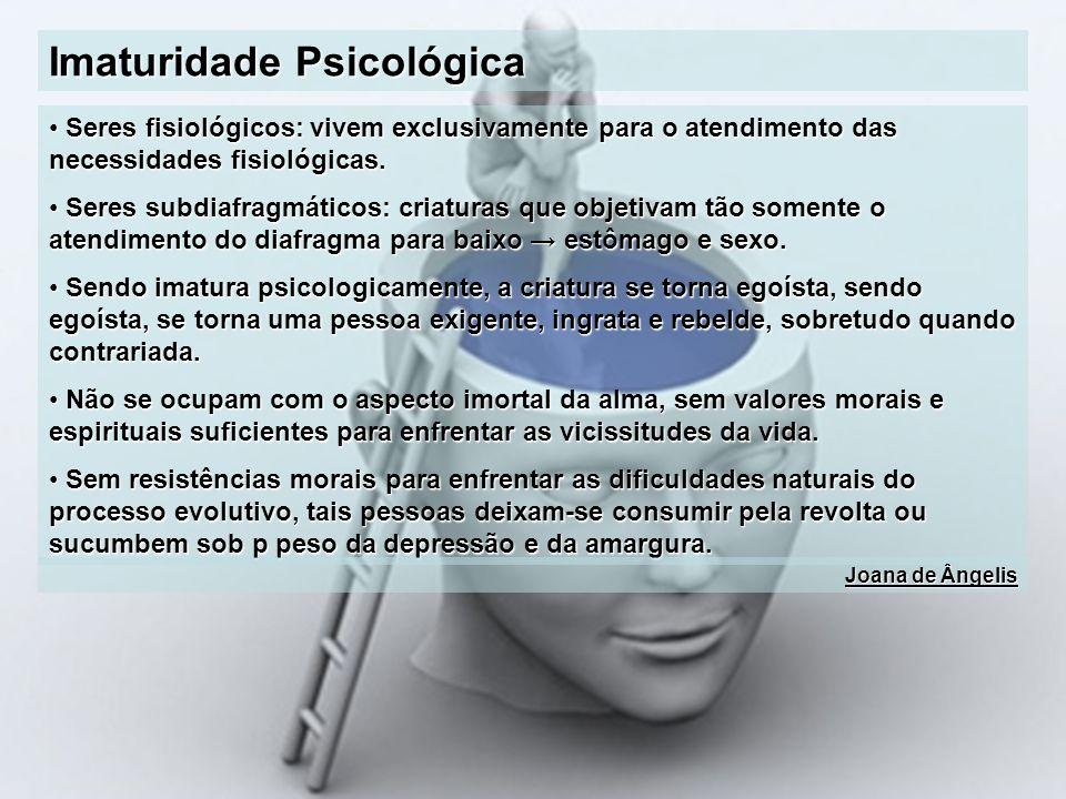 Imaturidade Psicológica Seres fisiológicos: vivem exclusivamente para o atendimento das necessidades fisiológicas. Seres fisiológicos: vivem exclusiva