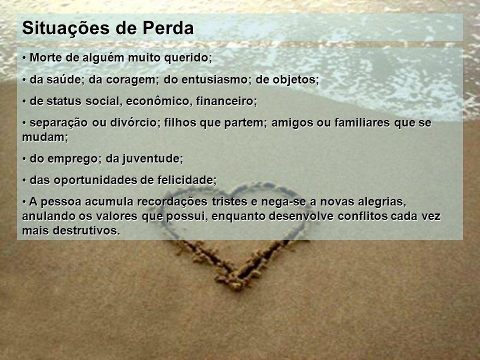 Situações de Perda Morte de alguém muito querido; Morte de alguém muito querido; da saúde; da coragem; do entusiasmo; de objetos; da saúde; da coragem