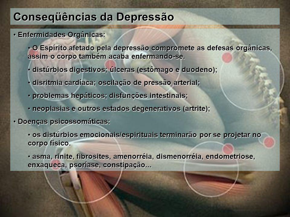 Conseqüências da Depressão Enfermidades Orgânicas: Enfermidades Orgânicas: O Espírito afetado pela depressão compromete as defesas orgânicas, assim o