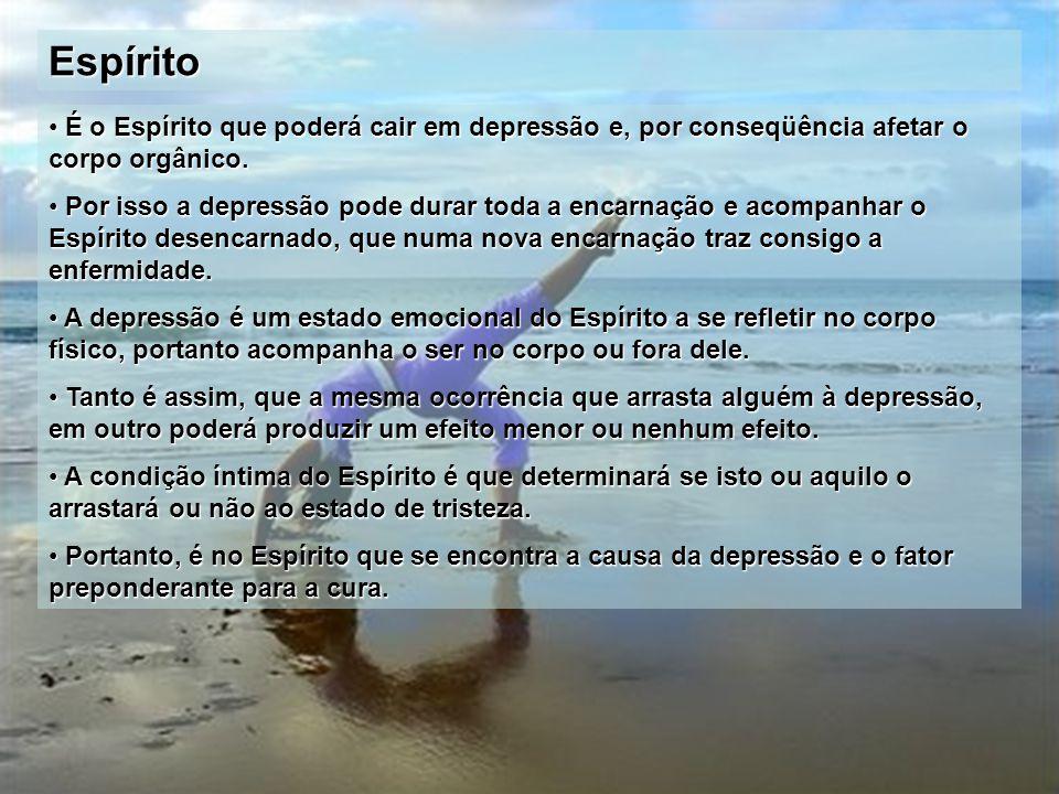 Espírito É o Espírito que poderá cair em depressão e, por conseqüência afetar o corpo orgânico. É o Espírito que poderá cair em depressão e, por conse