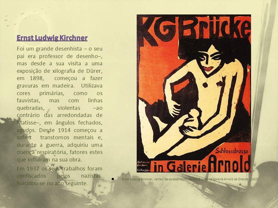 Ernst Ludwig Kirchner, cartazl de apresentação de Die Brücke na Galería Arnold de Dresde (1910) Foi um grande desenhista – o seu pai era professor de