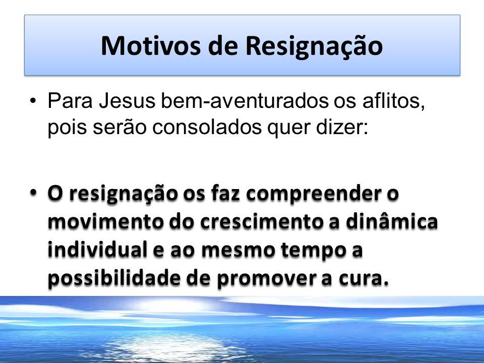 Motivos de Resignação Para Jesus bem-aventurados os aflitos, pois serão consolados quer dizer: O resignação os faz compreender o movimento do crescime