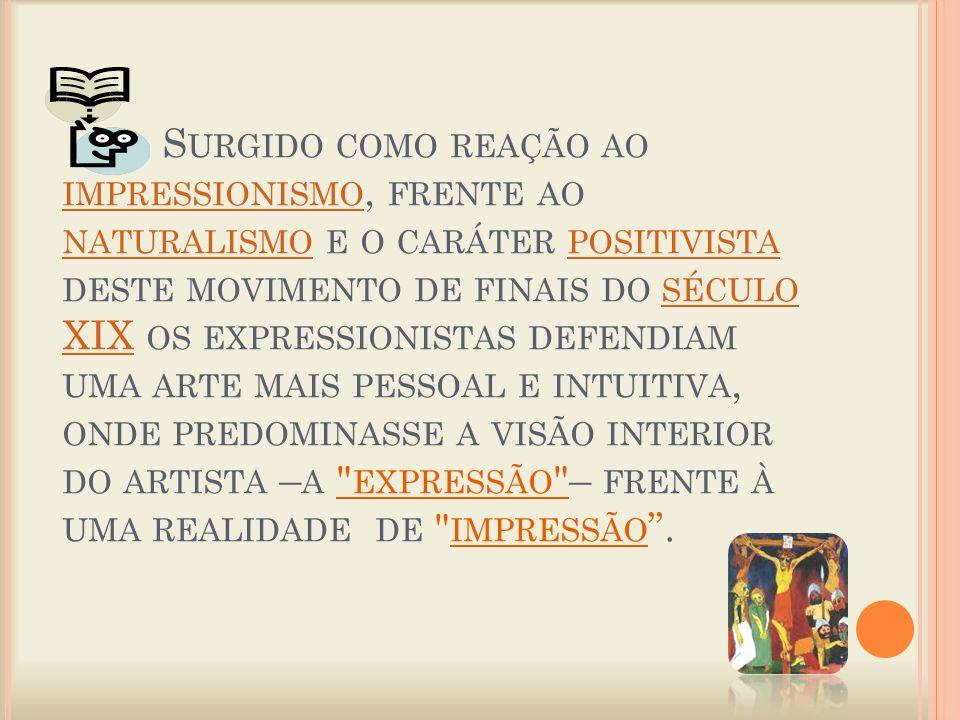 S URGIDO COMO REAÇÃO AO IMPRESSIONISMO, FRENTE AO NATURALISMO E O CARÁTER POSITIVISTA DESTE MOVIMENTO DE FINAIS DO SÉCULO XIX OS EXPRESSIONISTAS DEFENDIAM UMA ARTE MAIS PESSOAL E INTUITIVA, ONDE PREDOMINASSE A VISÃO INTERIOR DO ARTISTA – A EXPRESSÃO – FRENTE À UMA REALIDADE DE IMPRESSÃO .
