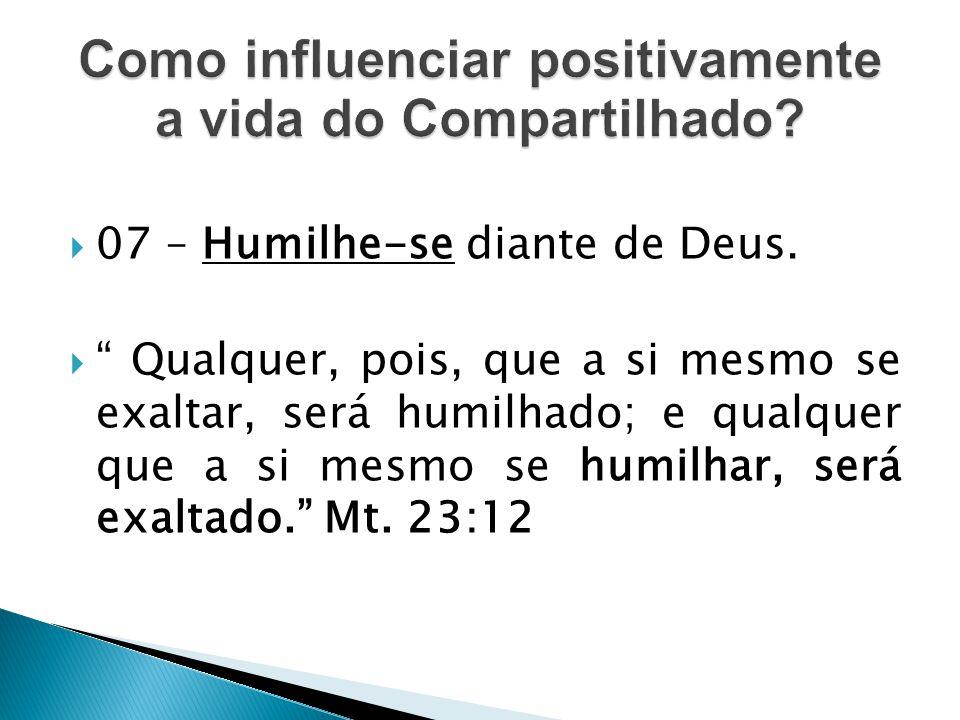 """ 07 – Humilhe-se diante de Deus.  """" Qualquer, pois, que a si mesmo se exaltar, será humilhado; e qualquer que a si mesmo se humilhar, será exaltado."""