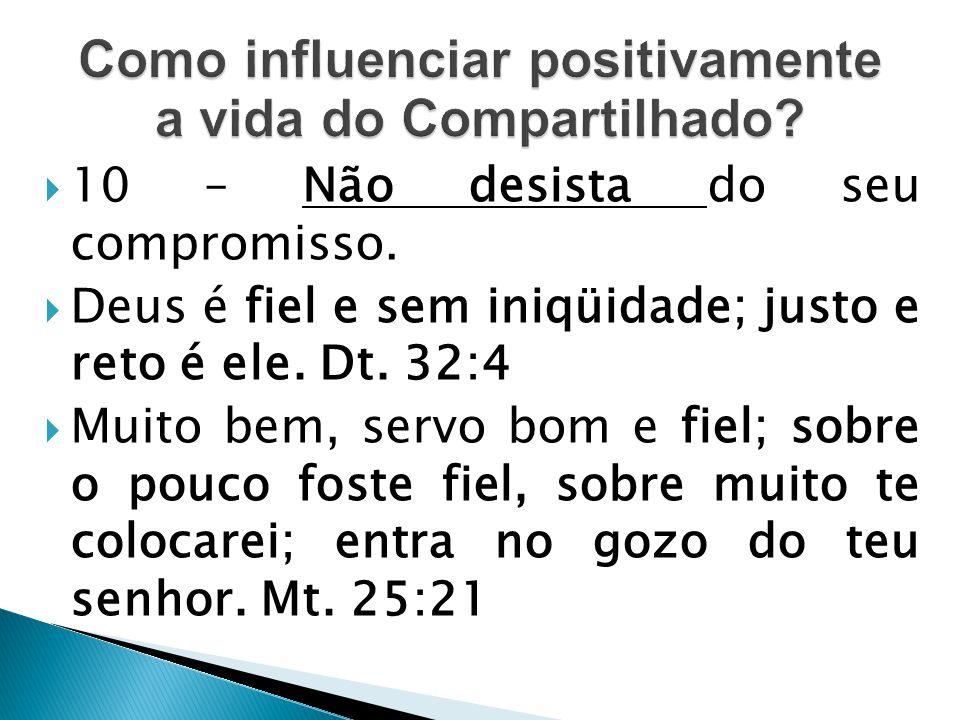  10 – Não desista do seu compromisso.  Deus é fiel e sem iniqüidade; justo e reto é ele. Dt. 32:4  Muito bem, servo bom e fiel; sobre o pouco foste
