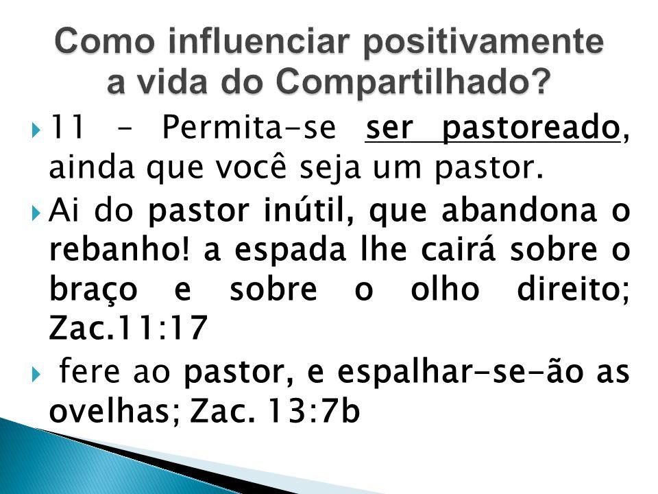  11 – Permita-se ser pastoreado, ainda que você seja um pastor.  Ai do pastor inútil, que abandona o rebanho! a espada lhe cairá sobre o braço e sob