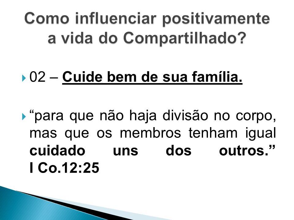""" 02 – Cuide bem de sua família.  """"para que não haja divisão no corpo, mas que os membros tenham igual cuidado uns dos outros."""" I Co.12:25"""