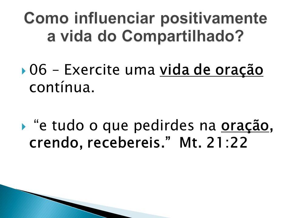 """ 06 – Exercite uma vida de oração contínua.  """"e tudo o que pedirdes na oração, crendo, recebereis."""" Mt. 21:22"""