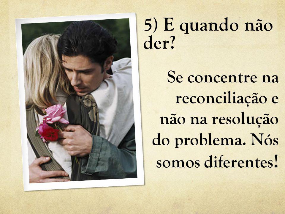 5) E quando não der? Se concentre na reconciliação e não na resolução do problema. Nós somos diferentes !
