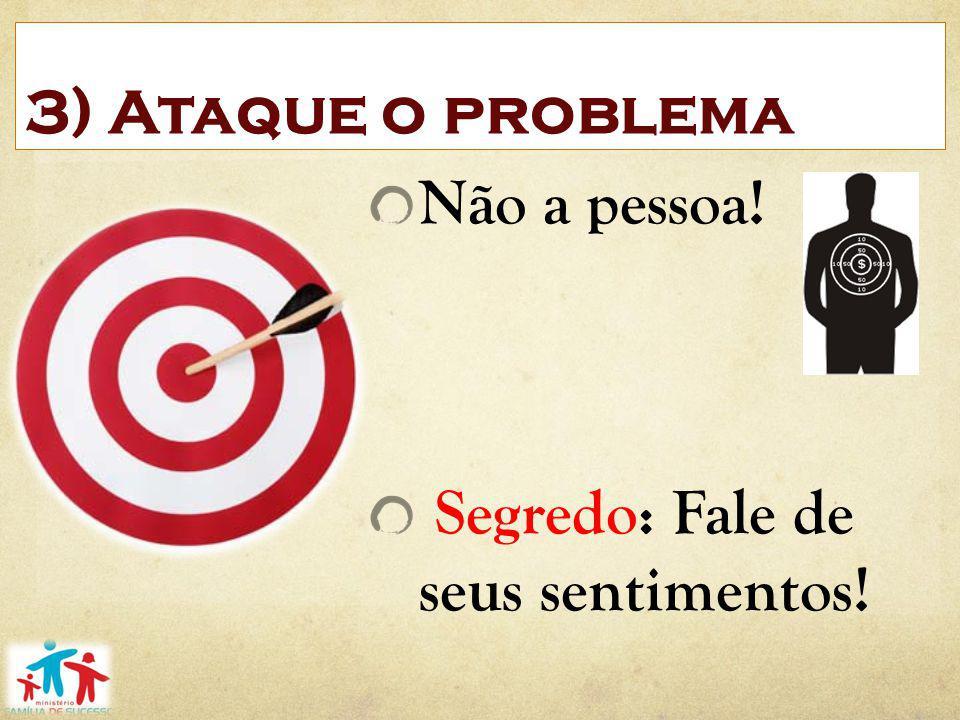 3) Ataque o problema Não a pessoa! Segredo: Fale de seus sentimentos!