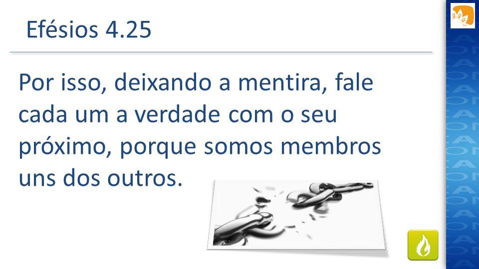 Efésios 4.25 Por isso, deixando a mentira, fale cada um a verdade com o seu próximo, porque somos membros uns dos outros.