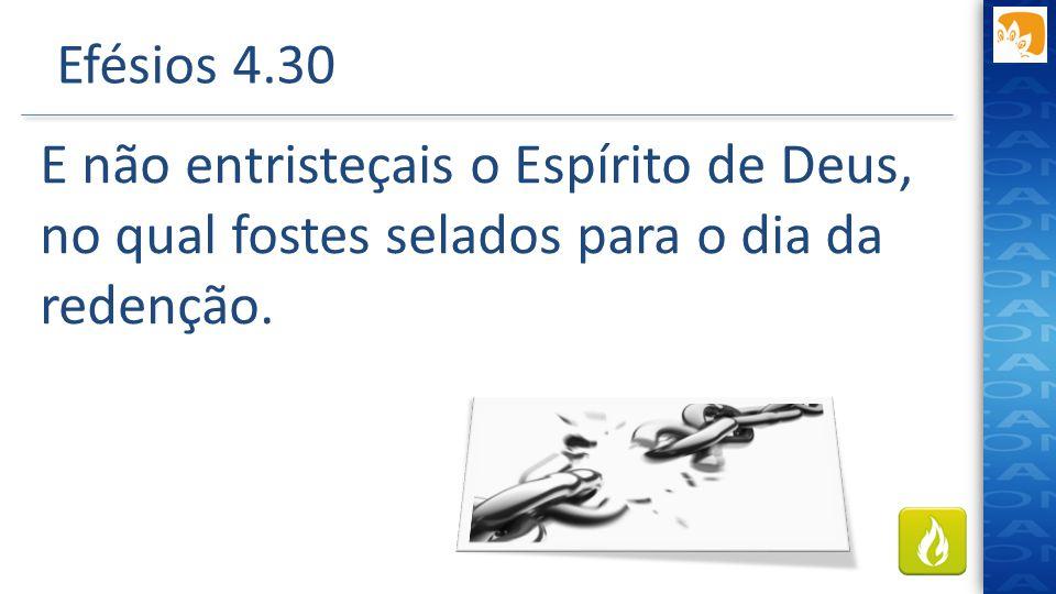 Efésios 4.30 E não entristeçais o Espírito de Deus, no qual fostes selados para o dia da redenção.