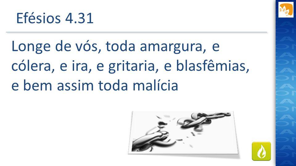 Efésios 4.31 Longe de vós, toda amargura, e cólera, e ira, e gritaria, e blasfêmias, e bem assim toda malícia