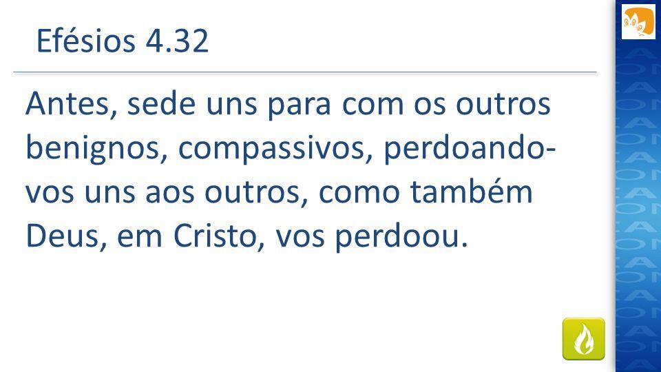 Efésios 4.32 Antes, sede uns para com os outros benignos, compassivos, perdoando- vos uns aos outros, como também Deus, em Cristo, vos perdoou.