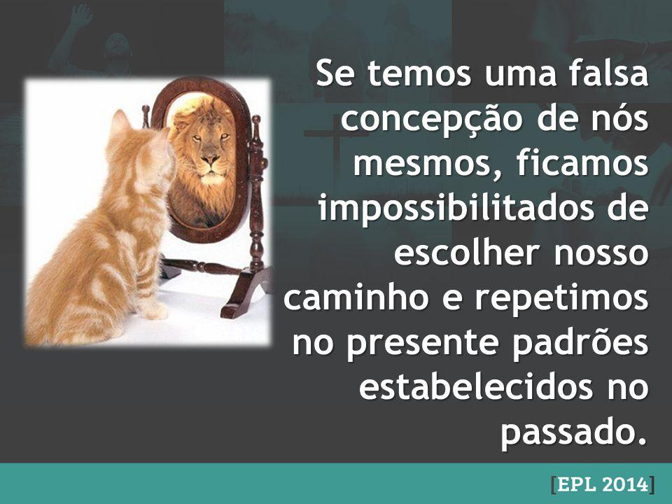 Se temos uma falsa concepção de nós mesmos, ficamos impossibilitados de escolher nosso caminho e repetimos no presente padrões estabelecidos no passad