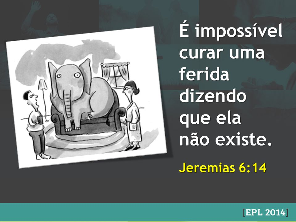 É impossível curar uma feridadizendo que ela não existe. Jeremias 6:14