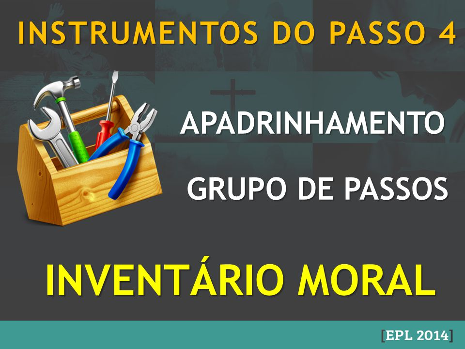INVENTÁRIO MORAL APADRINHAMENTO APADRINHAMENTO GRUPO DE PASSOS GRUPO DE PASSOS INSTRUMENTOS DO PASSO 4