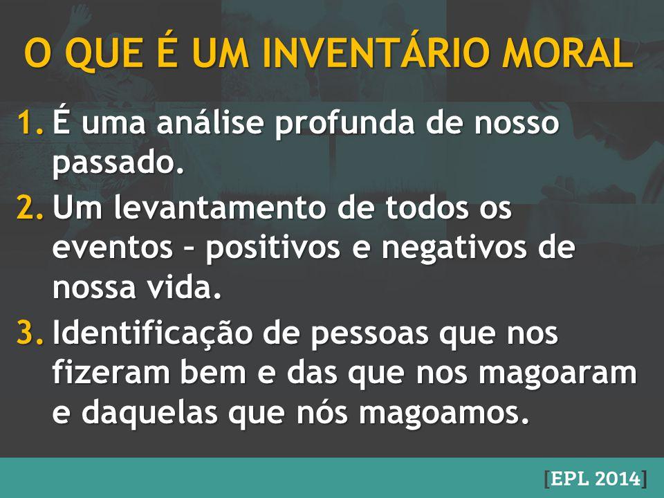 O QUE É UM INVENTÁRIO MORAL 1.É uma análise profunda de nosso passado. 2.Um levantamento de todos os eventos – positivos e negativos de nossa vida. 3.