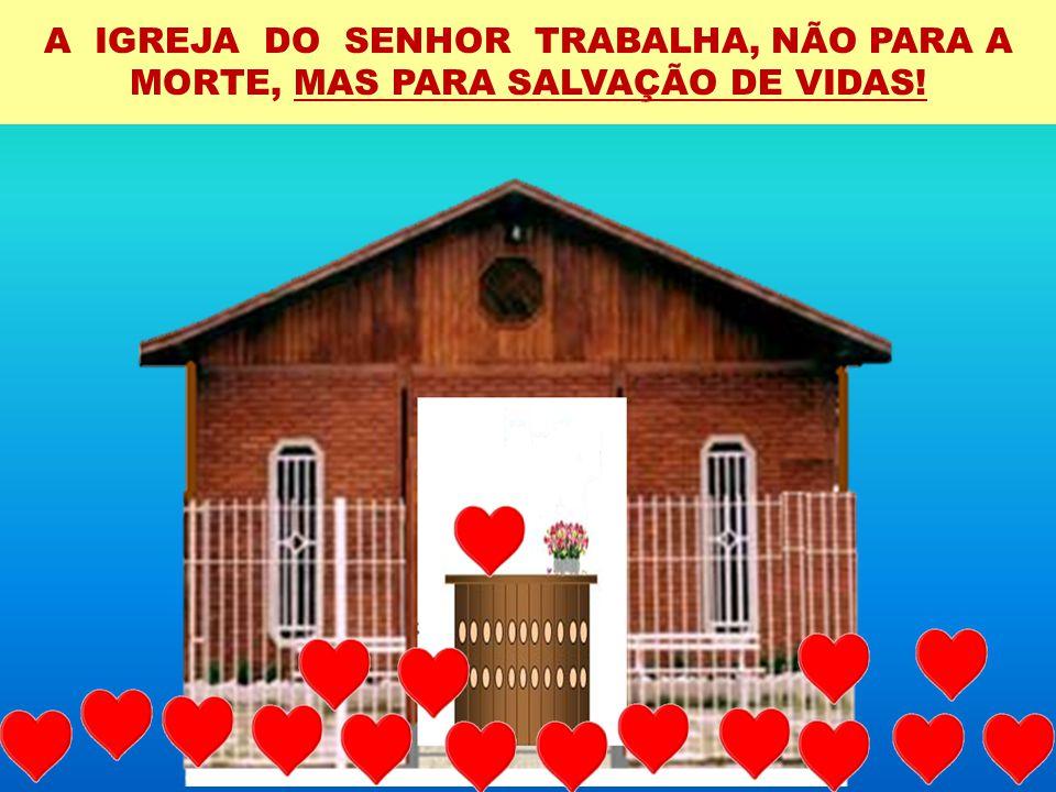 A IGREJA DO SENHOR TRABALHA, NÃO PARA A MORTE, MAS PARA SALVAÇÃO DE VIDAS!