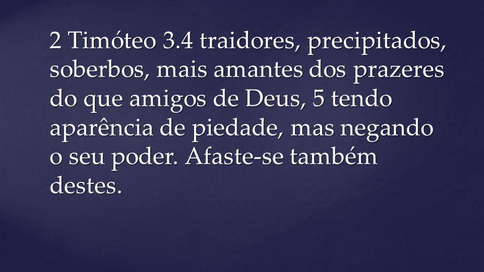 2 Timóteo 3.4 traidores, precipitados, soberbos, mais amantes dos prazeres do que amigos de Deus, 5 tendo aparência de piedade, mas negando o seu pode
