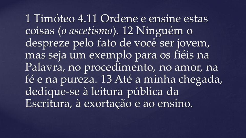 1 Timóteo 4.11 Ordene e ensine estas coisas (o ascetismo). 12 Ninguém o despreze pelo fato de você ser jovem, mas seja um exemplo para os fiéis na Pal