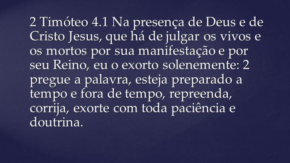 2 Timóteo 4.1 Na presença de Deus e de Cristo Jesus, que há de julgar os vivos e os mortos por sua manifestação e por seu Reino, eu o exorto solenemen