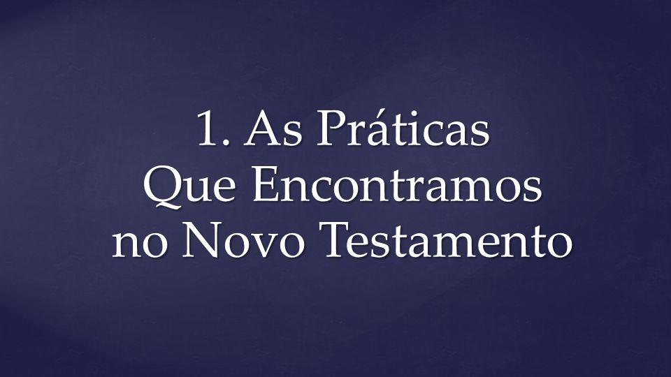 1. As Práticas Que Encontramos no Novo Testamento
