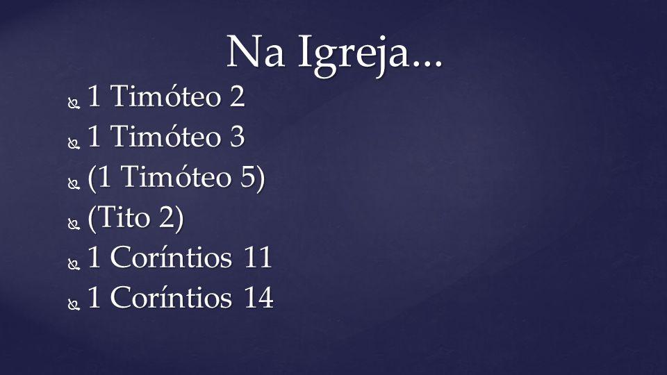  1 Timóteo 2  1 Timóteo 3  (1 Timóteo 5)  (Tito 2)  1 Coríntios 11  1 Coríntios 14 Na Igreja...