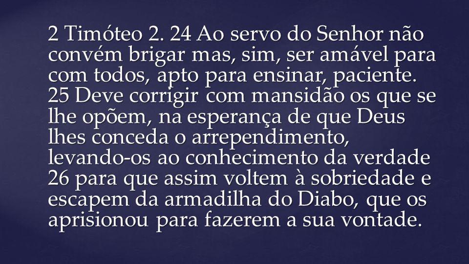 2 Timóteo 2. 24 Ao servo do Senhor não convém brigar mas, sim, ser amável para com todos, apto para ensinar, paciente. 25 Deve corrigir com mansidão o
