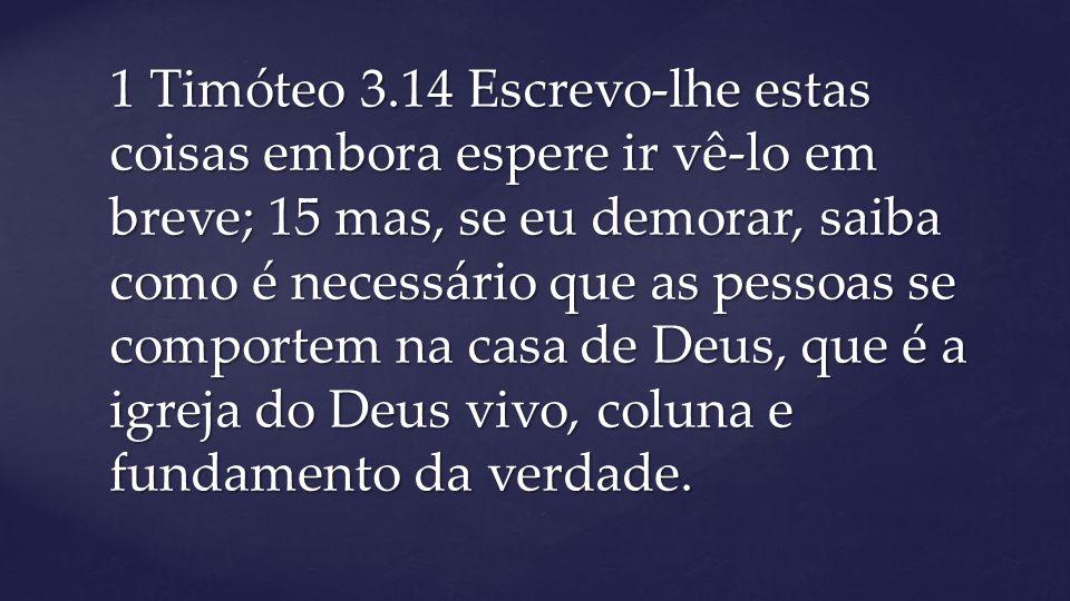1 Timóteo 3.14 Escrevo-lhe estas coisas embora espere ir vê-lo em breve; 15 mas, se eu demorar, saiba como é necessário que as pessoas se comportem na