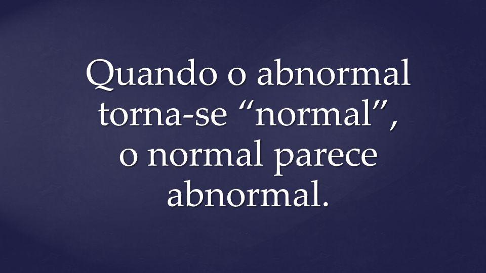 "Quando o abnormal torna-se ""normal"", o normal parece abnormal."