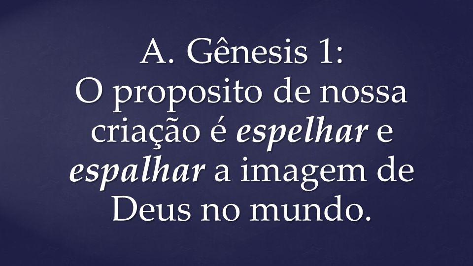 A.Gênesis 1: O proposito de nossa criação é espelhar e espalhar a imagem de Deus no mundo.