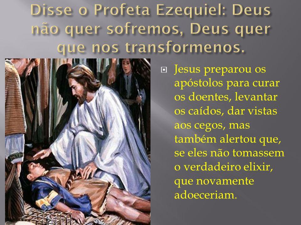  Jesus preparou os apóstolos para curar os doentes, levantar os caídos, dar vistas aos cegos, mas também alertou que, se eles não tomassem o verdadeiro elixir, que novamente adoeceriam.
