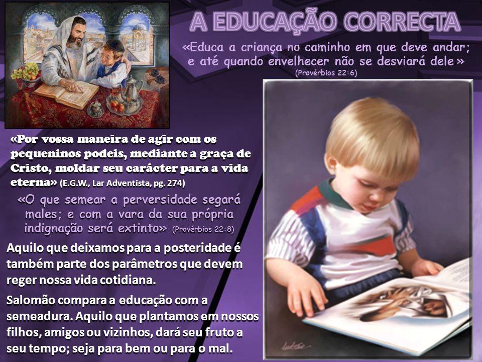 «Educa a criança no caminho em que deve andar; e até quando envelhecer não se desviará dele. » (Provérbios 22:6) «Por vossa maneira de agir com os peq