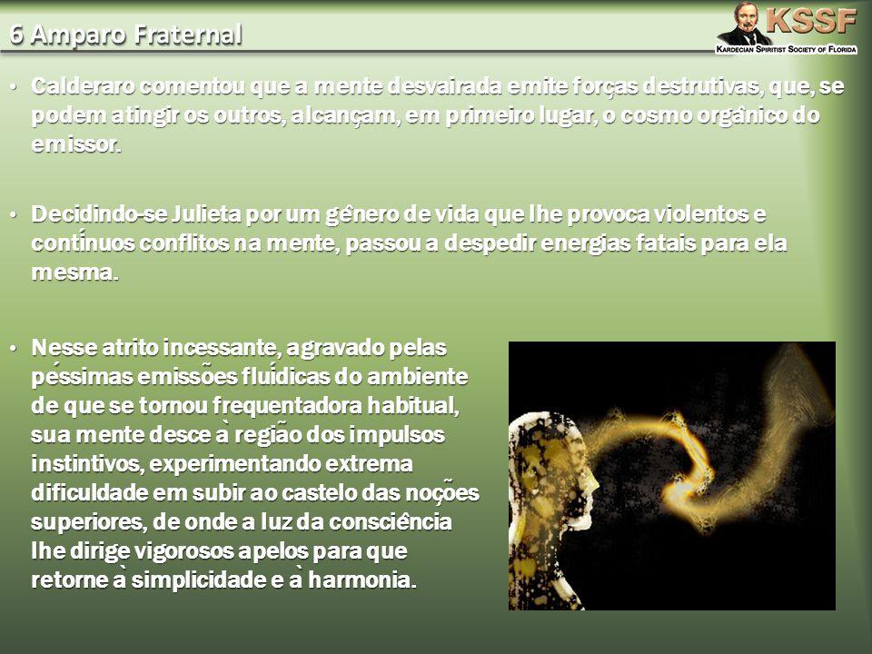 6 Amparo Fraternal Calderaro comentou que a mente desvairada emite forc ̧ as destrutivas, que, se podem atingir os outros, alcanc ̧ am, em primeiro lugar, o cosmo orga ̂ nico do emissor.