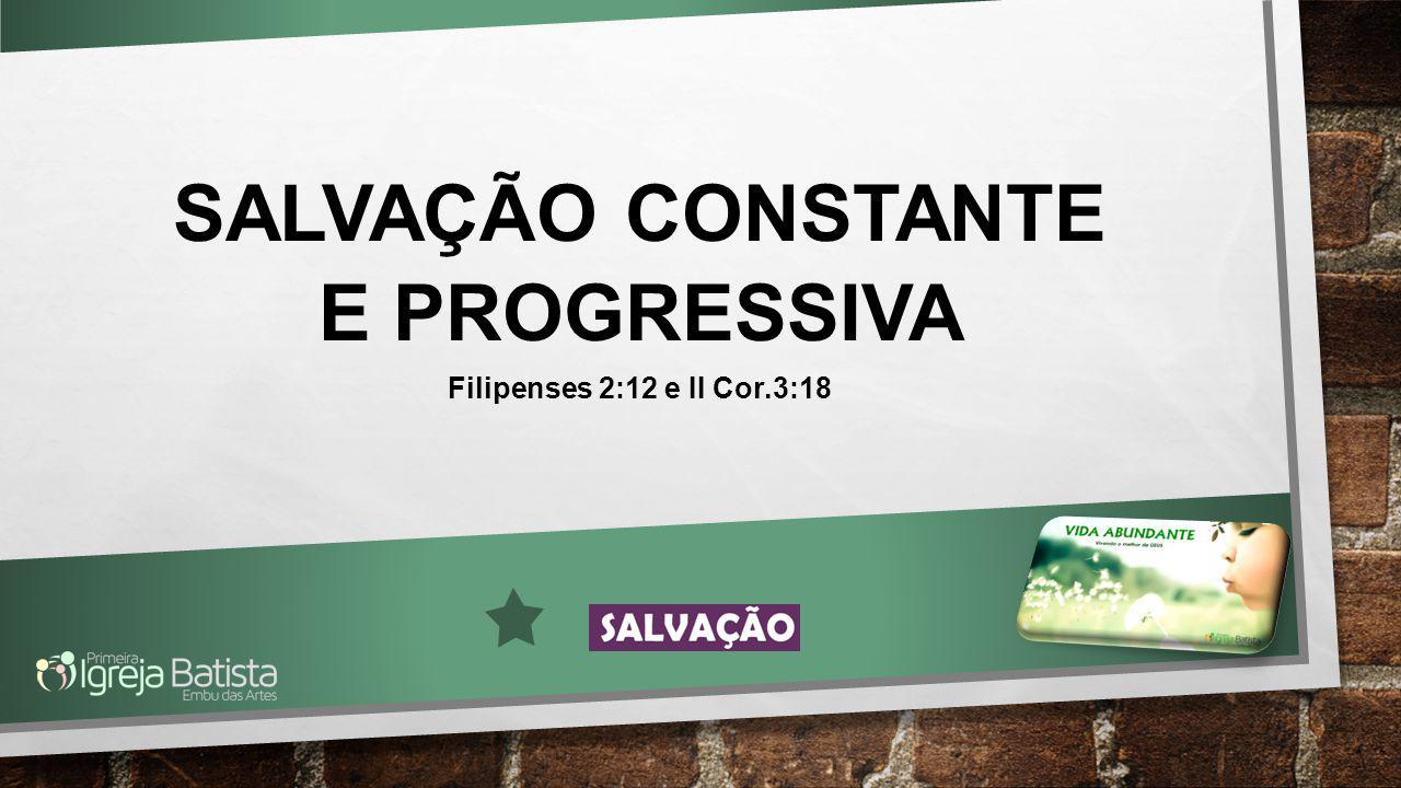 SALVAÇÃO CONSTANTE E PROGRESSIVA Filipenses 2:12 e II Cor.3:18