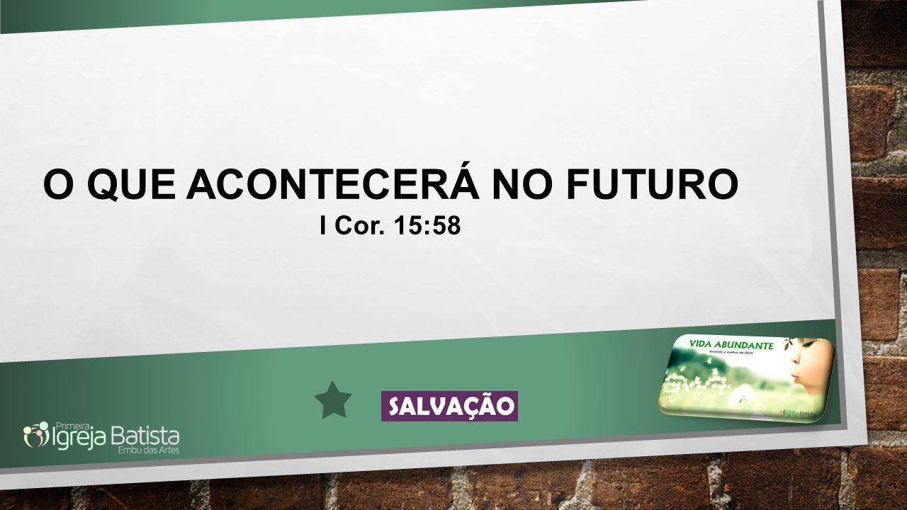 O QUE ACONTECERÁ NO FUTURO I Cor. 15:58
