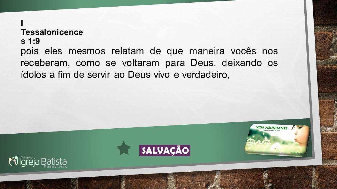 I Tessalonicence s 1:9 pois eles mesmos relatam de que maneira vocês nos receberam, como se voltaram para Deus, deixando os ídolos a fim de servir ao