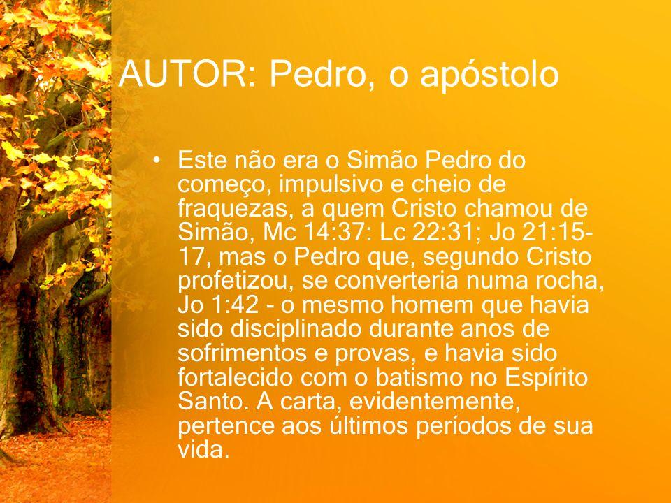 AUTOR: Pedro, o apóstolo Este não era o Simão Pedro do começo, impulsivo e cheio de fraquezas, a quem Cristo chamou de Simão, Mc 14:37: Lc 22:31; Jo 2
